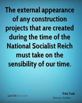Fritz Todt - The external appearance of any construction projects that are created during the time of the National Socialist Reich must take on the sensibility of our time.