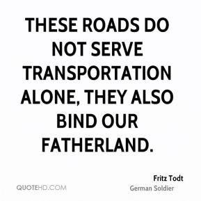 Fritz Todt - These roads do not serve transportation alone, they also bind our Fatherland.