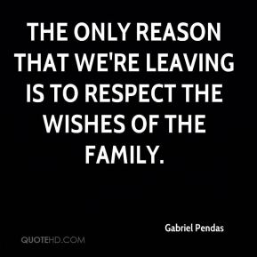 Gabriel Pendas - The only reason that we're leaving is to respect the wishes of the family.
