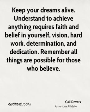 Gail Devers - Keep your dreams alive. Understand to achieve anything requires faith and belief in yourself, vision, hard work, determination, and dedication. Remember all things are possible for those who believe.