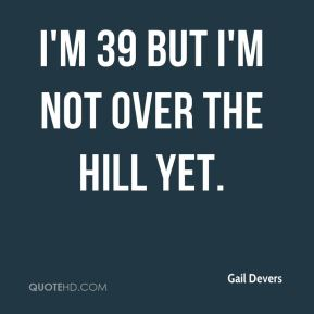 I'm 39 but I'm not over the hill yet.