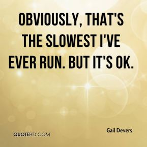 Obviously, that's the slowest I've ever run. But it's OK.
