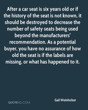 Gail Weinholzer - After a car seat is six years old or if the history of the seat is not known, it should be destroyed to decrease the number of safety seats being used beyond the manufacturers' recommendation. As a potential buyer, you have no assurance of how old the seat is if the labels are missing, or what has happened to it.