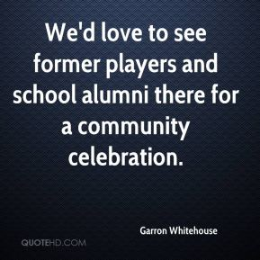 Garron Whitehouse - We'd love to see former players and school alumni there for a community celebration.