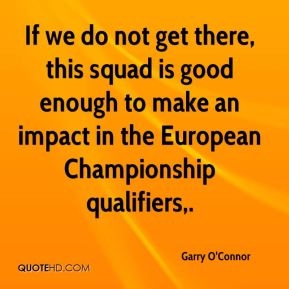 Garry O'Connor - If we do not get there, this squad is good enough to make an impact in the European Championship qualifiers.