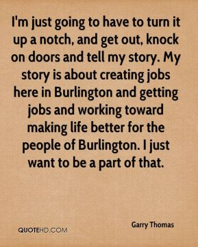 Garry Thomas - I'm just going to have to turn it up a notch, and get out, knock on doors and tell my story. My story is about creating jobs here in Burlington and getting jobs and working toward making life better for the people of Burlington. I just want to be a part of that.