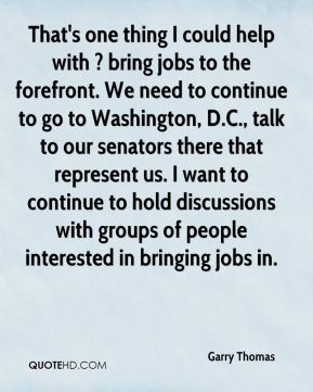 Garry Thomas - That's one thing I could help with ? bring jobs to the forefront. We need to continue to go to Washington, D.C., talk to our senators there that represent us. I want to continue to hold discussions with groups of people interested in bringing jobs in.