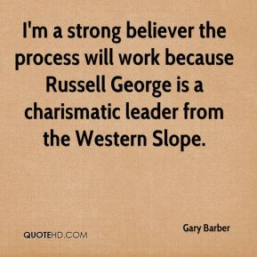 Gary Barber - I'm a strong believer the process will work because Russell George is a charismatic leader from the Western Slope.