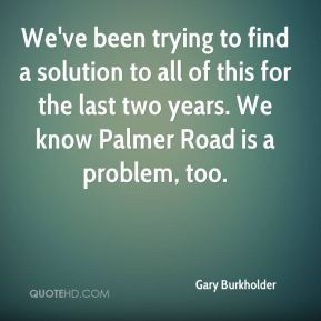 Gary Burkholder - We've been trying to find a solution to all of this for the last two years. We know Palmer Road is a problem, too.