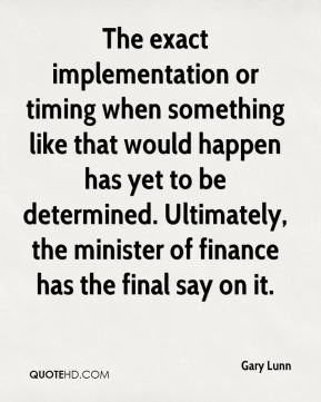 Gary Lunn - The exact implementation or timing when something like that would happen has yet to be determined. Ultimately, the minister of finance has the final say on it.