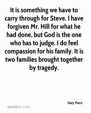 Gary Mace - It is something we have to carry through for Steve. I have forgiven Mr. Hill for what he had done, but God is the one who has to judge. I do feel compassion for his family. It is two families brought together by tragedy.