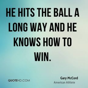 Gary McCord - He hits the ball a long way and he knows how to win.