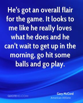 He's got an overall flair for the game. It looks to me like he really loves what he does and he can't wait to get up in the morning, go hit some balls and go play.
