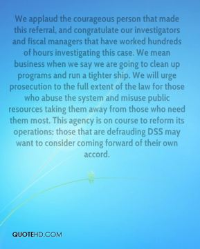 Gary Sherman - We applaud the courageous person that made this referral, and congratulate our investigators and fiscal managers that have worked hundreds of hours investigating this case. We mean business when we say we are going to clean up programs and run a tighter ship. We will urge prosecution to the full extent of the law for those who abuse the system and misuse public resources taking them away from those who need them most. This agency is on course to reform its operations; those that are defrauding DSS may want to consider coming forward of their own accord.