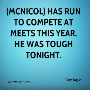 Gary Tague - (McNicol) has run to compete at meets this year. He was tough tonight.