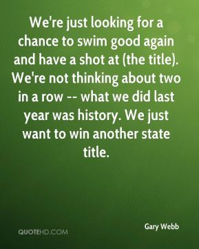 Gary Webb - We're just looking for a chance to swim good again and have a shot at (the title). We're not thinking about two in a row -- what we did last year was history. We just want to win another state title.