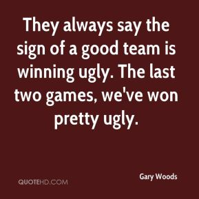 Gary Woods - They always say the sign of a good team is winning ugly. The last two games, we've won pretty ugly.
