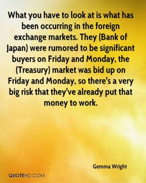 Gemma Wright - What you have to look at is what has been occurring in the foreign exchange markets. They (Bank of Japan) were rumored to be significant buyers on Friday and Monday, the (Treasury) market was bid up on Friday and Monday, so there's a very big risk that they've already put that money to work.