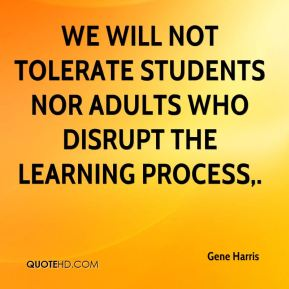 Gene Harris - We will not tolerate students nor adults who disrupt the learning process.