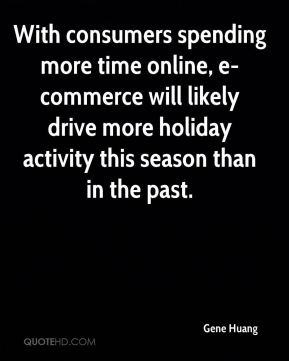 Gene Huang - With consumers spending more time online, e-commerce will likely drive more holiday activity this season than in the past.
