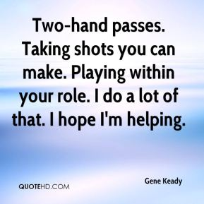 Gene Keady - Two-hand passes. Taking shots you can make. Playing within your role. I do a lot of that. I hope I'm helping.