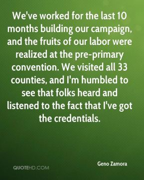 Geno Zamora - We've worked for the last 10 months building our campaign, and the fruits of our labor were realized at the pre-primary convention. We visited all 33 counties, and I'm humbled to see that folks heard and listened to the fact that I've got the credentials.
