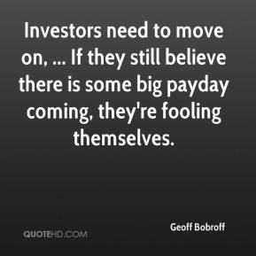 Geoff Bobroff - Investors need to move on, ... If they still believe there is some big payday coming, they're fooling themselves.