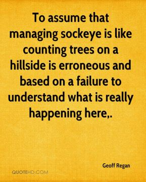 Geoff Regan - To assume that managing sockeye is like counting trees on a hillside is erroneous and based on a failure to understand what is really happening here.