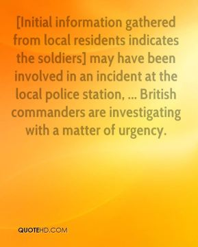 Geoffrey Hoon - [Initial information gathered from local residents indicates the soldiers] may have been involved in an incident at the local police station, ... British commanders are investigating with a matter of urgency.