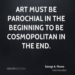 Art must be parochial in the beginning to be cosmopolitan in the end.