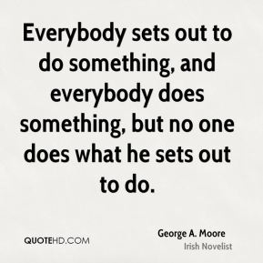 Everybody sets out to do something, and everybody does something, but no one does what he sets out to do.
