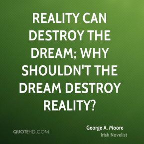 Reality can destroy the dream; why shouldn't the dream destroy reality?