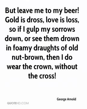 George Arnold - But leave me to my beer! Gold is dross, love is loss, so if I gulp my sorrows down, or see them drown in foamy draughts of old nut-brown, then I do wear the crown, without the cross!