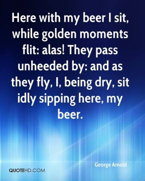 George Arnold - Here with my beer I sit, while golden moments flit: alas! They pass unheeded by: and as they fly, I, being dry, sit idly sipping here, my beer.