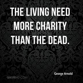 George Arnold - The living need more charity than the dead.