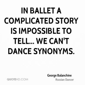George Balanchine - In ballet a complicated story is impossible to tell... we can't dance synonyms.