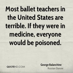 George Balanchine - Most ballet teachers in the United States are terrible. If they were in medicine, everyone would be poisoned.