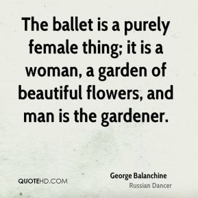 George Balanchine - The ballet is a purely female thing; it is a woman, a garden of beautiful flowers, and man is the gardener.