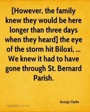 George Clarke - [However, the family knew they would be here longer than three days when they heard] the eye of the storm hit Biloxi, ... We knew it had to have gone through St. Bernard Parish.