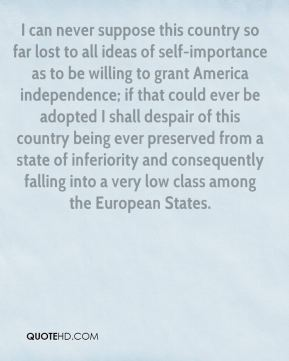 George III - I can never suppose this country so far lost to all ideas of self-importance as to be willing to grant America independence; if that could ever be adopted I shall despair of this country being ever preserved from a state of inferiority and consequently falling into a very low class among the European States.
