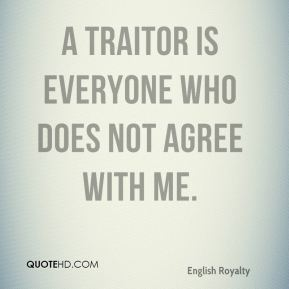 George III - A traitor is everyone who does not agree with me.