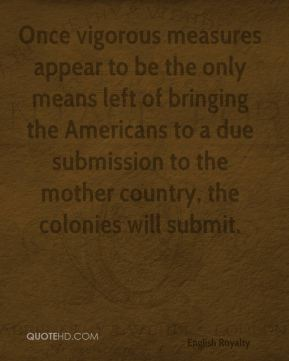 George III - Once vigorous measures appear to be the only means left of bringing the Americans to a due submission to the mother country, the colonies will submit.
