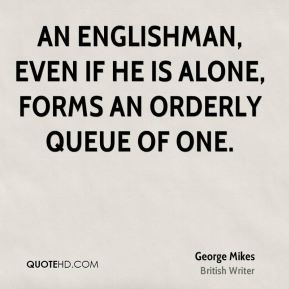George Mikes - An Englishman, even if he is alone, forms an orderly queue of one.