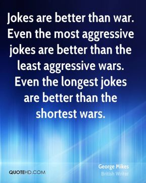 George Mikes - Jokes are better than war. Even the most aggressive jokes are better than the least aggressive wars. Even the longest jokes are better than the shortest wars.