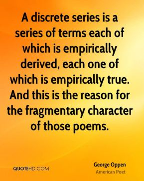 A discrete series is a series of terms each of which is empirically derived, each one of which is empirically true. And this is the reason for the fragmentary character of those poems.