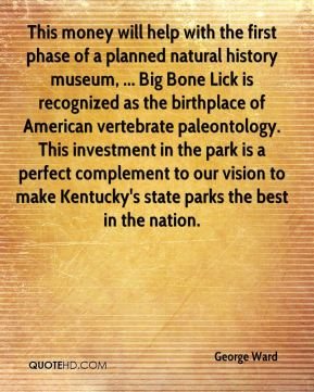 George Ward - This money will help with the first phase of a planned natural history museum, ... Big Bone Lick is recognized as the birthplace of American vertebrate paleontology. This investment in the park is a perfect complement to our vision to make Kentucky's state parks the best in the nation.
