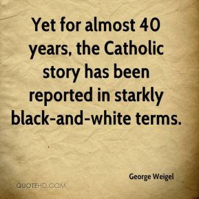George Weigel - Yet for almost 40 years, the Catholic story has been reported in starkly black-and-white terms.
