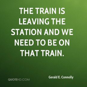 Gerald E. Connolly - The train is leaving the station and we need to be on that train.