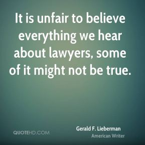 Gerald F. Lieberman - It is unfair to believe everything we hear about lawyers, some of it might not be true.