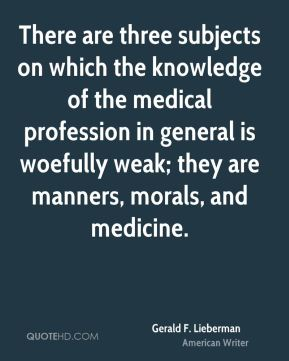 Gerald F. Lieberman - There are three subjects on which the knowledge of the medical profession in general is woefully weak; they are manners, morals, and medicine.